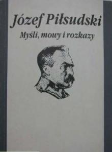 Józef Piłsudski  Myśli, mowa i rozkazy